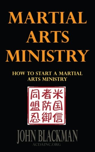 Martial Arts Ministry: How To Start A Martial Arts Ministry (Christian Martial Arts, Self-Defense, and Discipleship Book Series) (Volume 2)