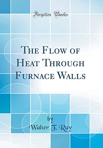 The Flow of Heat Through Furnace Walls (Classic Reprint) ()