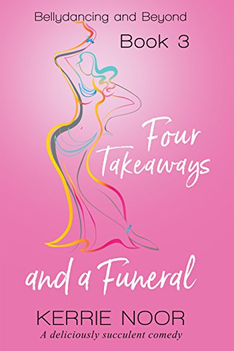 Four Takeaways And A Funeral: A Deliciously Succulent Comedy (Bellydance And Beyond Book 3)