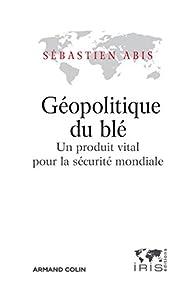 Géopolitique du blé - Un produit vital pour la sécutité mondiale par Sébastien Abis