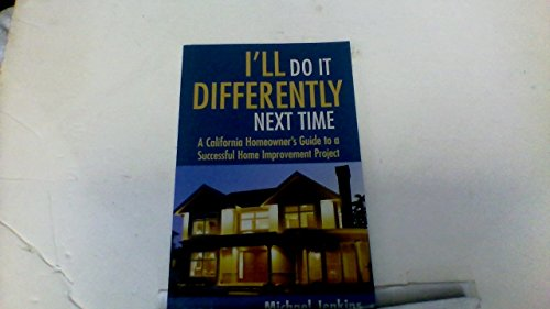 I'll Do It Differently Next Time California Homeowner's Guide to a Successful Home Improvement Project