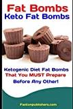Fat Bombs: Keto Fat Bombs: 50+ Savory and Sweet Ketogenic Diet Fat Bombs That You MUST Prepare Before Any Other!