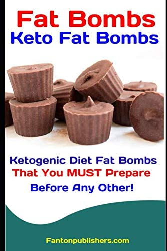 Fat Bombs: Keto Fat Bombs: 50+ Savory and Sweet Ketogenic Diet Fat Bombs That You MUST Prepare Before Any Other! by Fanton Publishers