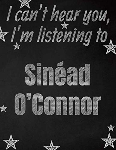I can't hear you, I'm listening to Sinéad O'Connor creative writing lined notebook: Promoting band fandom and music creativity through writing...one day at a time