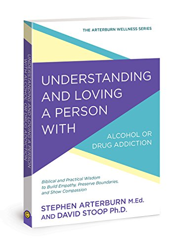 Understanding and Loving a Person with Alcohol or Drug Addiction: Biblical and Practical Wisdom to Build Empathy, Preserve Boundaries, and Show Compassion (The Arterburn Wellness Series)