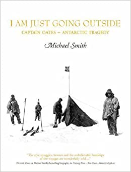 I Am Just Going Outside: Captain Oates, Antarctic Tragedy by Michael Smith (2008)