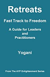 Retreats - Fast Track to Freedom - A Guide for Leaders and Practitioners (AYP Enlightenment Series Book 10)