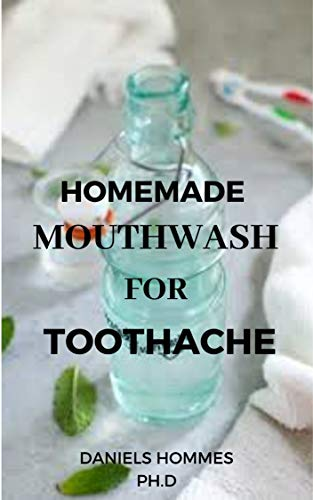 HOMEMADE MOUTHWASH FOR TOOTHACHE: How to Make Natural and Organic Mouthwash/Toothpaste At Home For Toothache and Other Dental Care