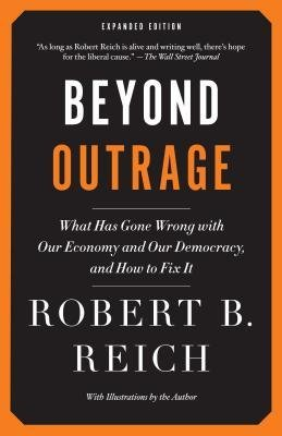 [ Beyond Outrage: What Has Gone Wrong with Our Economy and Our Democracy, and How to Fix It (Expanded) [ BEYOND OUTRAGE: WHAT HAS GONE WRONG WITH OUR ECONOMY AND OUR DEMOCRACY, AND HOW TO FIX IT (EXPANDED) ] By Reich, Robert B ( Author )Sep-04-2012 Paperback By Reich, Robert B ( Author ) Paperback 2012 ]