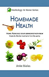 Homemade Health - Home remedies your grandmother knew - Simple & effective treatments from the pantry (Herbology At Home) (English Edition)