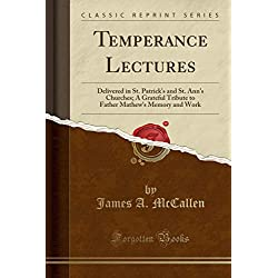 Temperance Lectures: Delivered in St. Patrick's and St. Ann's Churches; A Grateful Tribute to Father Mathew's Memory and Work (Classic Reprint)