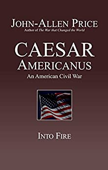 Caesar Americanus: An American Civil War - Into Fire by [Price, John-Allen]