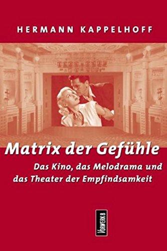 Matrix der Gefühle: Das Kino, das Melodrama und das Theater der Empfindsamkeit