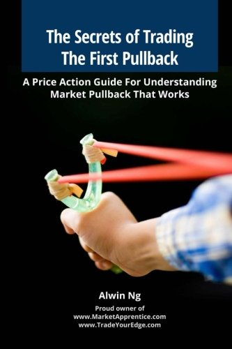 The Secrets of Trading The First Pullback: A Price Action Guide For Understanding Market Pullback That Works, by Mr Alwin Ng