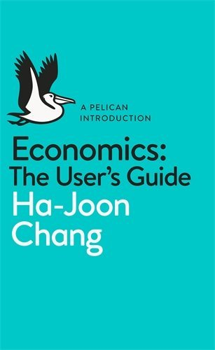 By Ha-Joon Chang Economics: The User's Guide: A Pelican Introduction (Pelican Books)
