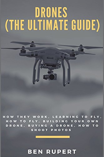 Pdf Photography Drones (The Ultimate Guide): How they work, learning to fly, how to fly, building your own drone, buying a drone, how to shoot photos
