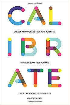 Calibrate: Unlock and upgrade your full potential, discover your true purpose, live a life beyond your defaults (Unlock Your Full Potential)