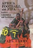 Africa, Football and FIFA: Politics, Colonialism and Resistance (Sport in the Global Society), Paul Darby, 0714649686