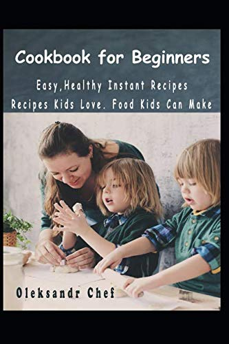 Cookbook for Beginners. Easy,Healthy Instant Recipes.: Recipes Kids Love. Food Kids Can Make by Oleksandr Chef