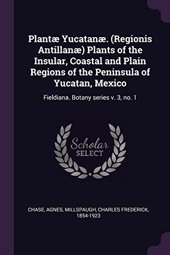Plantæ Yucatanæ. (Regionis Antillanæ) Plants of the Insular, Coastal and Plain Regions of the Peninsula of Yucatan, Mexico: Fieldiana. Botany series v. 3, no. 1