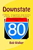 img - for Downstate: A Brief History of Natural and Man Made Tragedies in Southern Illinois book / textbook / text book