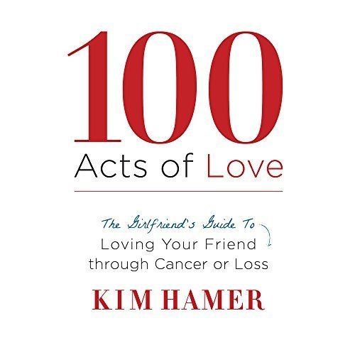 100 Acts Of Love A Girlfriends Guide To Loving Your Friend Through
