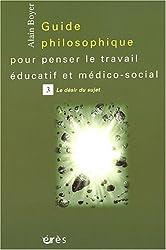 Guide philosophique pour penser le travail éducatif et médico-social, tome 3 : Le désir du sujet