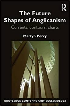 The Future Shapes of Anglicanism: Currents, contours, charts (Routledge Contemporary Ecclesiology)