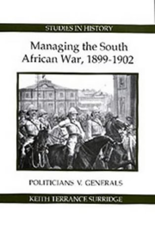 Managing the South African War, 1899-1902: Politicians v Generals (Royal Historical Society Studies in History New Series) (The South African War 1899 To 1902)