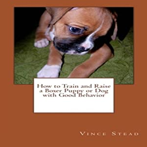 How to Train and Raise a Boxer Puppy or Dog with Good Behavior Audiobook