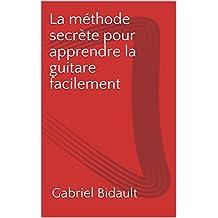 La méthode secrète pour apprendre la guitare facilement  (French Edition)
