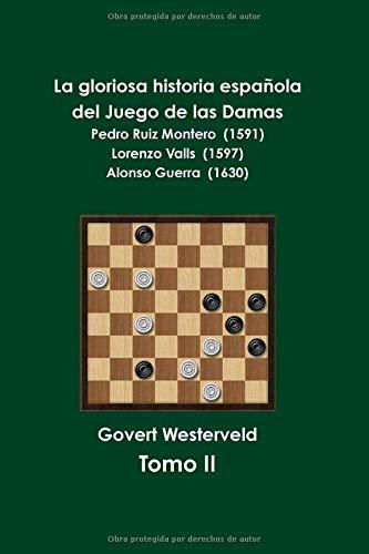 La gloriosa historia española del  Juego de las Damas Pedro Ruiz Montero (1591) Lorenzo Valls (1597) Alonso Guerra (1658)  [Westerveld, Govert] (Tapa Blanda)