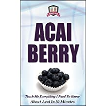 Acai Berry: Teach Me Everything I Need To Know About Acai In 30 Minutes (Acai - Superfoods - Detox - Body Cleansing - Anti Aging - Superfoods)