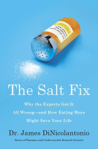 The Salt Fix: Why the Experts Got It All Wrong--and How Eating More Might Save Your Life by James DiNicolantonio