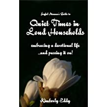 Quiet Times in Loud Households: Embracing a devotional life ...and passing it on