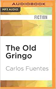 the old gringo by carlos fuentes essay The writings of carlos fuentes his work includes over a dozen novels, among them the death of artemio cruz, christopher unborn, the old gringo, and terra nostra, several volumes of short stories, numerous essays on literary, cultural.