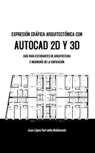 Descargar Libro Expresión Gráfica Arquitectónica Con Autocad 2d Y 3d: Guía Para Estudiantes De Arquitectura E Ingeniería De La Edificación Juan López-tarruella Maldonado