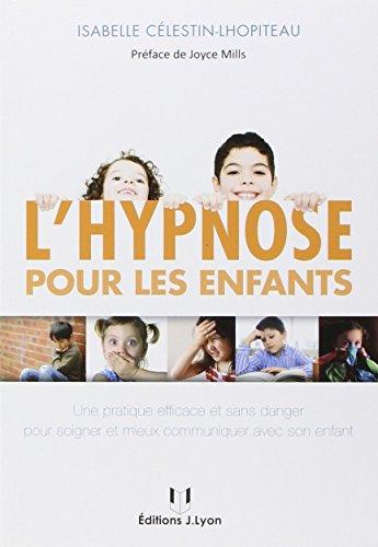 L'hypnose Pour Les Enfants : Perspectives Thérapeutiques, Principales Indications, Boîte à Outils Hypnotique Et Exemples Cliniques