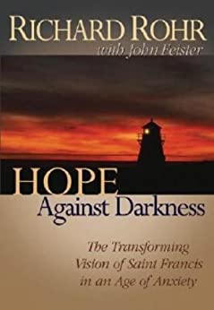 Hope Against Darkness: The Transforming Vision of Saint Francis in an Age of Anxiety by [Feister, John, Rohr, Richard]