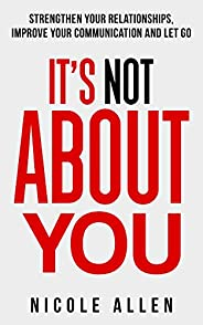 It's Not About You: Strengthen your Relationships, Improve your Communication and Let Go (English Edit