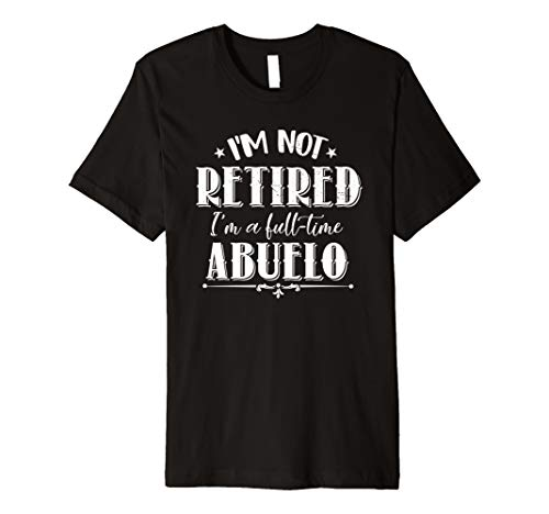 Funny Father's Day Gift Retired Grandpa I'm Full-time Abuelo Premium T-Shirt