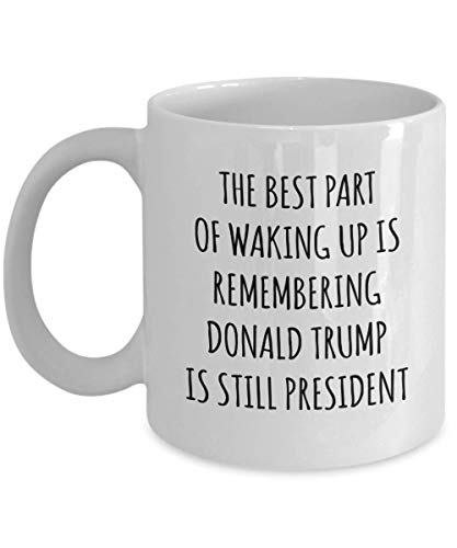 Gift For Donald Trump Supporters The Best Part Of Waking Up Is Remembering Donald Trump Is Still President Funny Gag Witty Gift Ideas Coffee Mug Tea C