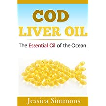Essential Oils: Cod Liver Fish Oil: Learn all the many benefits of Cod Liver Fish Oil (Heart Health, Hair Loss Prevention, Lower Cholesterol, and Many More!)