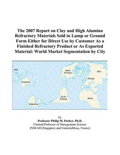 (The 2007 Report on Clay and High Alumina Refractory Materials Sold in Lump or Ground Form Either for Direct Use by Customer As a Finished Refractory ... Material: World Market Segmentation by City)