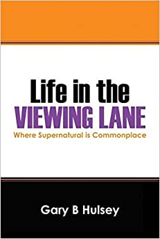 Life in the Viewing Lane: Where Supernatural Is Commonplace by Gary B. Hulsey (2014-09-13)
