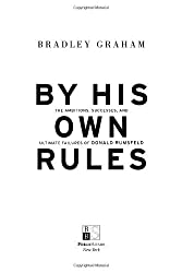 By His Own Rules: The Ambitions, Successes, and Ultimate Failures of Donald Rumsfeld