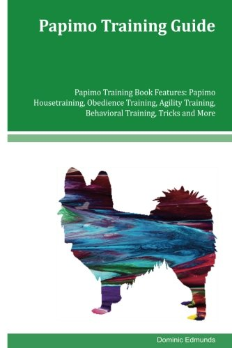 Papimo Training Guide Papimo Training Book Features: Papimo Housetraining, Obedience Training, Agility Training, Behavioral Training, Tricks and More ebook