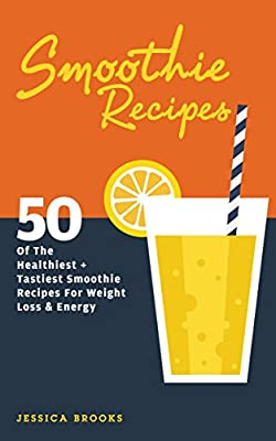 Smoothies: 50 Of The Healthiest And Tastiest Smoothie Recipes For Weight Loss And Energy