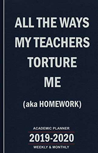 All the Ways My Teachers Torture Me (aka Homework): 2019-2020 Academic Planner - Weekly and Monthly School Calendar, Diary and Homework Organizer for Elementary, Middle and High School