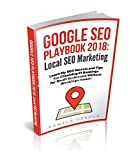 Google SEO Playbook 2018: Local SEO Marketing: Learn My SEO Secrets and Tips for Obtaining #1 Rankings for Small Businesses Without Breaking a Sweat!